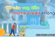 Có nên vay tiền Home Credit không? Tại sao
